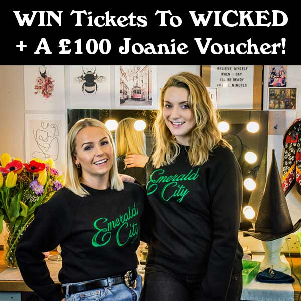 WIN Tickets To WICKED + A £100 Joanie Voucher!